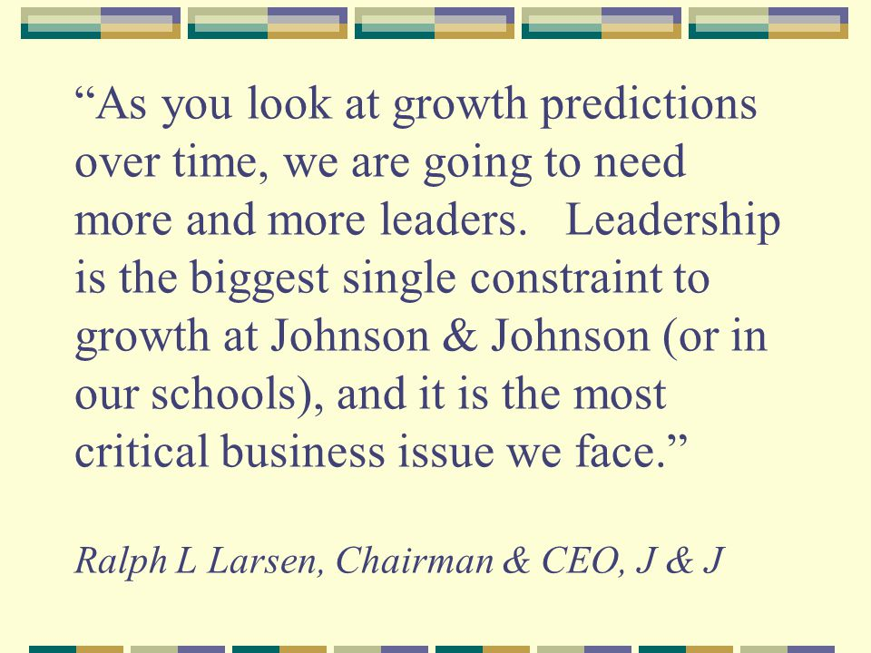 As you look at growth predictions over time, we are going to need more and more leaders.