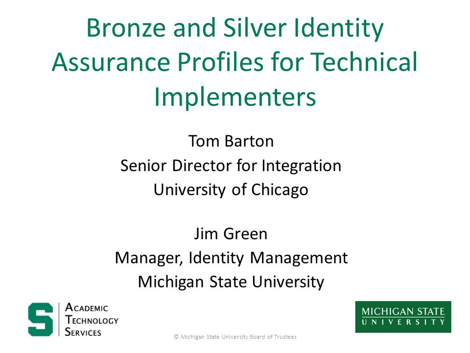 Bronze and Silver Identity Assurance Profiles for Technical Implementers Tom Barton Senior Director for Integration University of Chicago Jim Green Manager, Identity Management Michigan State University © Michigan State University Board of Trustees