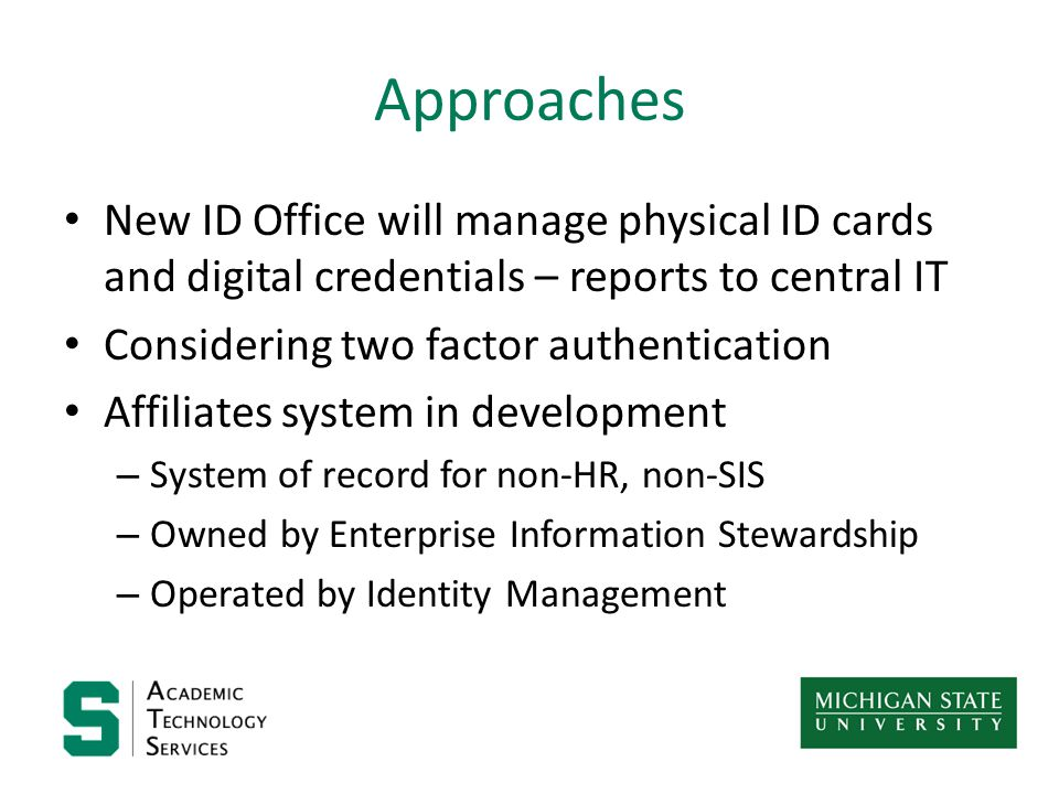 Approaches New ID Office will manage physical ID cards and digital credentials – reports to central IT Considering two factor authentication Affiliates system in development – System of record for non-HR, non-SIS – Owned by Enterprise Information Stewardship – Operated by Identity Management