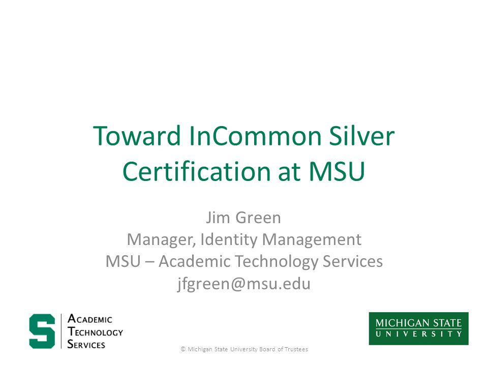 Toward InCommon Silver Certification at MSU Jim Green Manager, Identity Management MSU – Academic Technology Services jfgreen@msu.edu © Michigan State University Board of Trustees