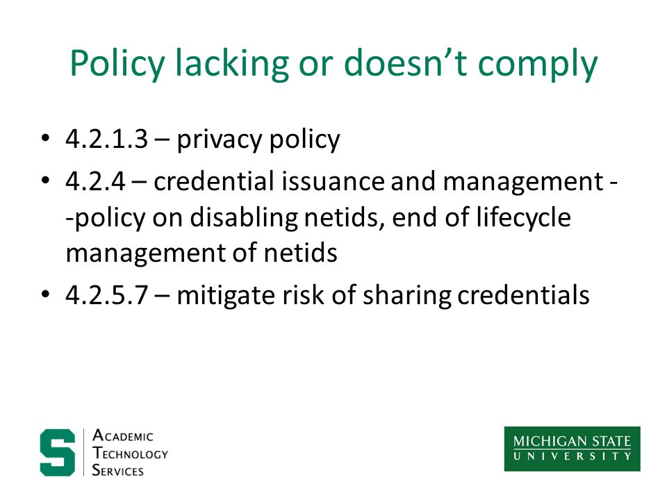Policy lacking or doesn't comply 4.2.1.3 – privacy policy 4.2.4 – credential issuance and management - -policy on disabling netids, end of lifecycle management of netids 4.2.5.7 – mitigate risk of sharing credentials