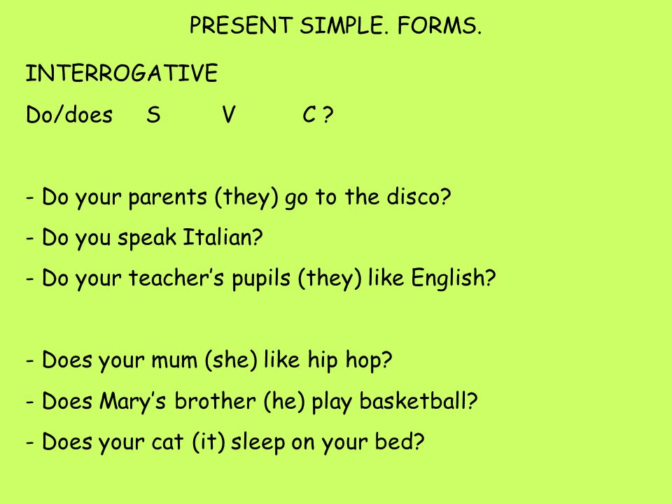 INTERROGATIVE Do/does S V C . - Do your parents (they) go to the disco.