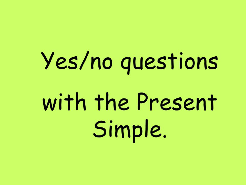 Yes/no questions with the Present Simple.