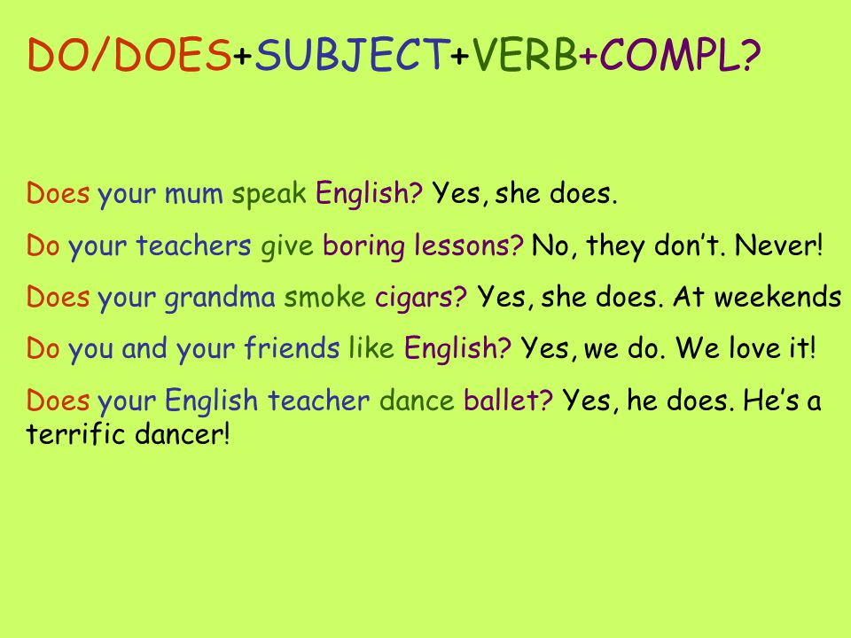 DO/DOES+SUBJECT+VERB+COMPL. Does your mum speak English.