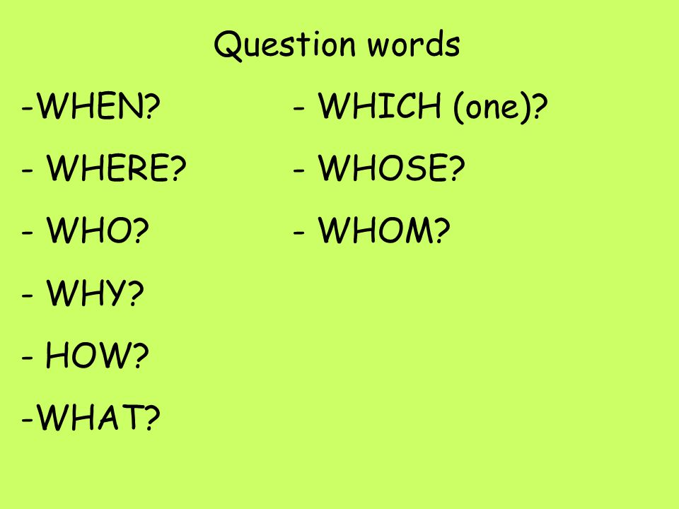 Question words -WHEN - WHICH (one) - WHERE - WHOSE - WHO - WHOM - WHY - HOW -WHAT