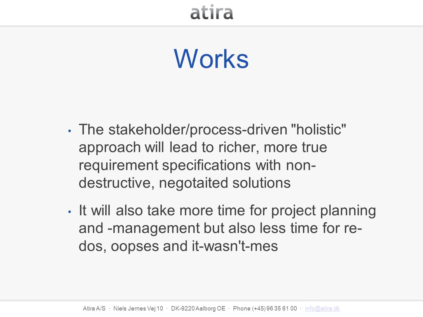 Atira A/S · Niels Jernes Vej 10 · DK-9220 Aalborg OE · Phone (+45) 96 35 61 00 · info@atira.dkinfo@atira.dk Works The stakeholder/process-driven holistic approach will lead to richer, more true requirement specifications with non- destructive, negotaited solutions It will also take more time for project planning and -management but also less time for re- dos, oopses and it-wasn t-mes
