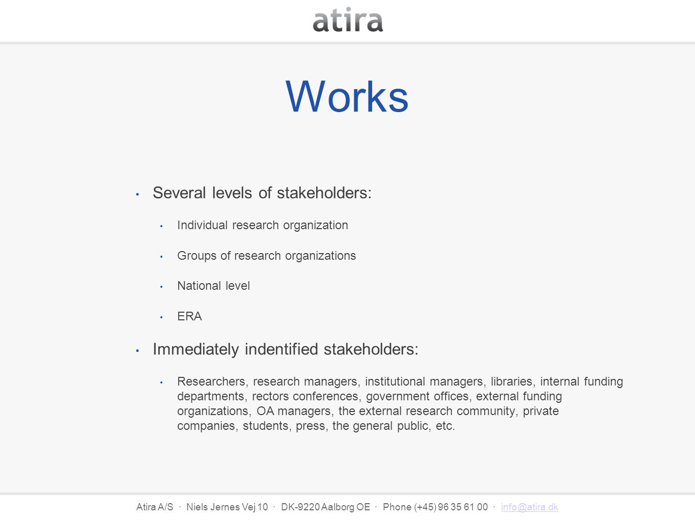 Atira A/S · Niels Jernes Vej 10 · DK-9220 Aalborg OE · Phone (+45) 96 35 61 00 · info@atira.dkinfo@atira.dk Works Several levels of stakeholders: Individual research organization Groups of research organizations National level ERA Immediately indentified stakeholders: Researchers, research managers, institutional managers, libraries, internal funding departments, rectors conferences, government offices, external funding organizations, OA managers, the external research community, private companies, students, press, the general public, etc.