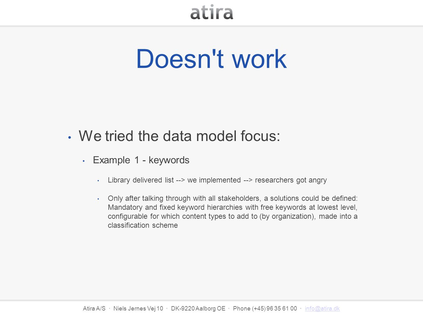 Atira A/S · Niels Jernes Vej 10 · DK-9220 Aalborg OE · Phone (+45) 96 35 61 00 · info@atira.dkinfo@atira.dk Doesn t work We tried the data model focus: Example 1 - keywords Library delivered list --> we implemented --> researchers got angry Only after talking through with all stakeholders, a solutions could be defined: Mandatory and fixed keyword hierarchies with free keywords at lowest level, configurable for which content types to add to (by organization), made into a classification scheme
