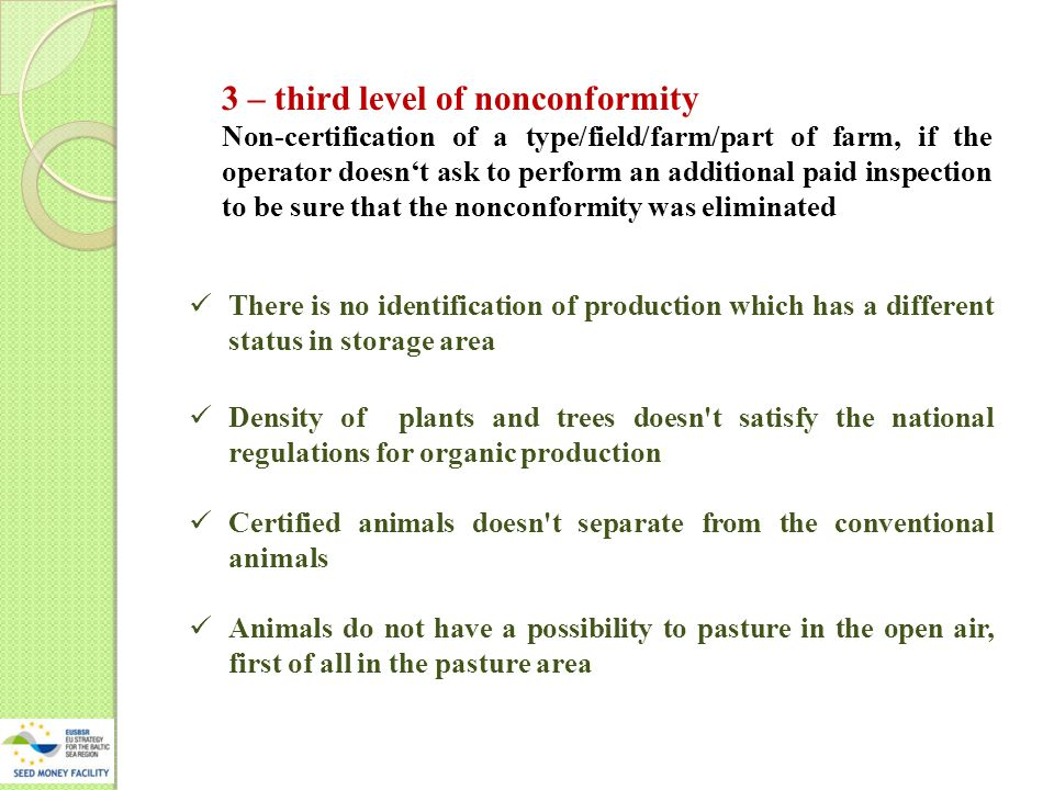3 – third level of nonconformity Non-certification of a type/field/farm/part of farm, if the operator doesn't ask to perform an additional paid inspection to be sure that the nonconformity was eliminated There is no identification of production which has a different status in storage area Density of plants and trees doesn t satisfy the national regulations for organic production Certified animals doesn t separate from the conventional animals Animals do not have a possibility to pasture in the open air, first of all in the pasture area