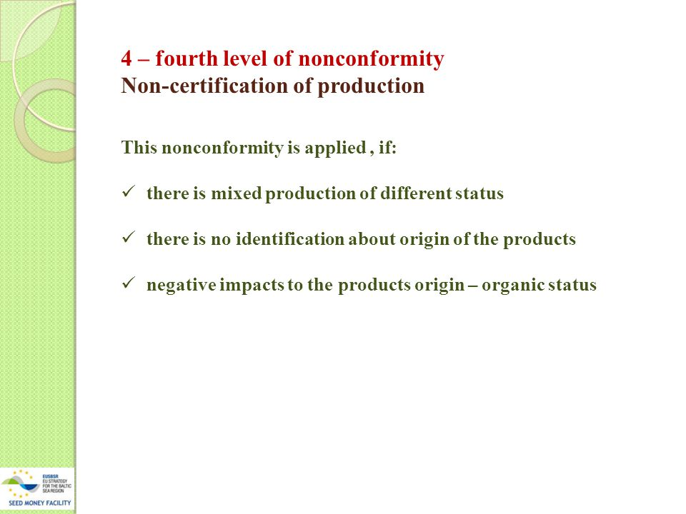 4 – fourth level of nonconformity Non-certification of production This nonconformity is applied, if: there is mixed production of different status there is no identification about origin of the products negative impacts to the products origin – organic status
