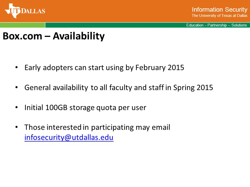 Information Security The University of Texas at Dallas Education – Partnership – Solutions Box.com – Availability Early adopters can start using by February 2015 General availability to all faculty and staff in Spring 2015 Initial 100GB storage quota per user Those interested in participating may email infosecurity@utdallas.edu infosecurity@utdallas.edu