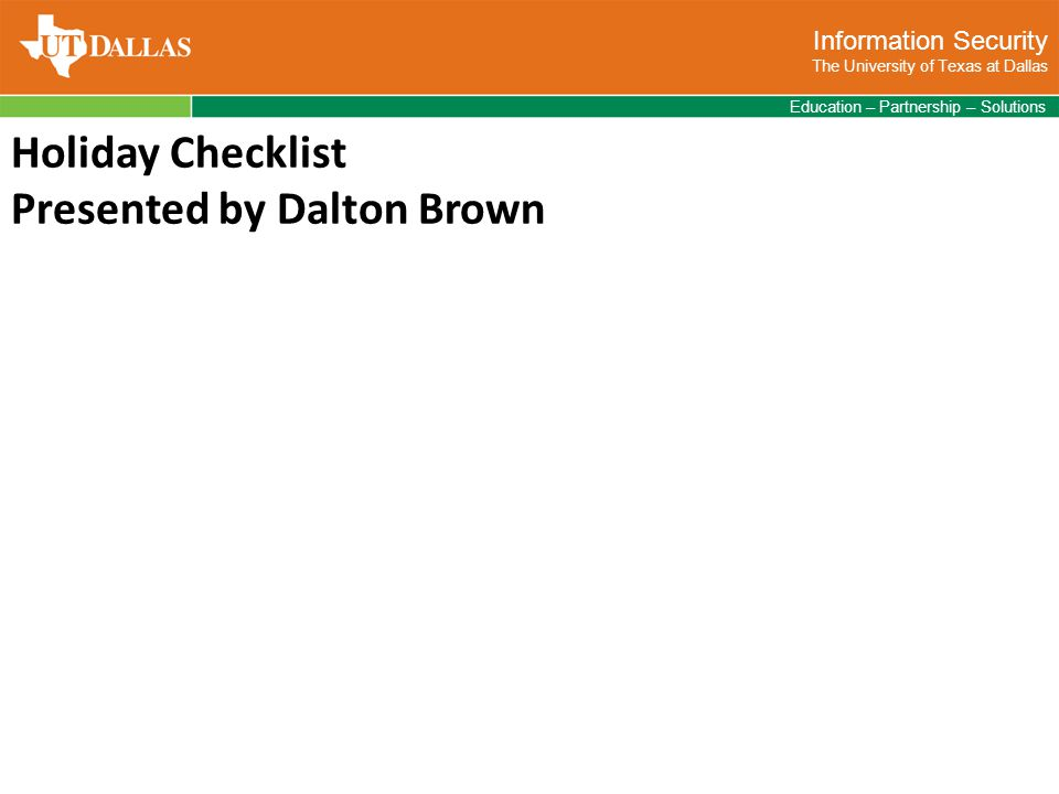 Information Security The University of Texas at Dallas Education – Partnership – Solutions Holiday Checklist Presented by Dalton Brown
