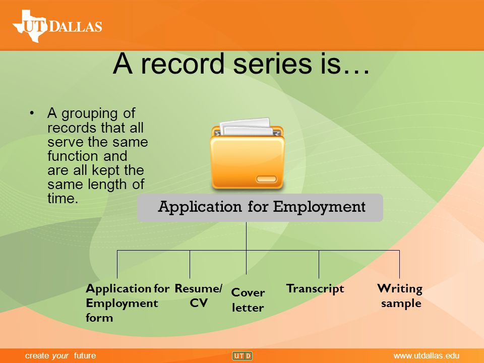 create your futurewww.utdallas.edu A record series is… A grouping of records that all serve the same function and are all kept the same length of time.