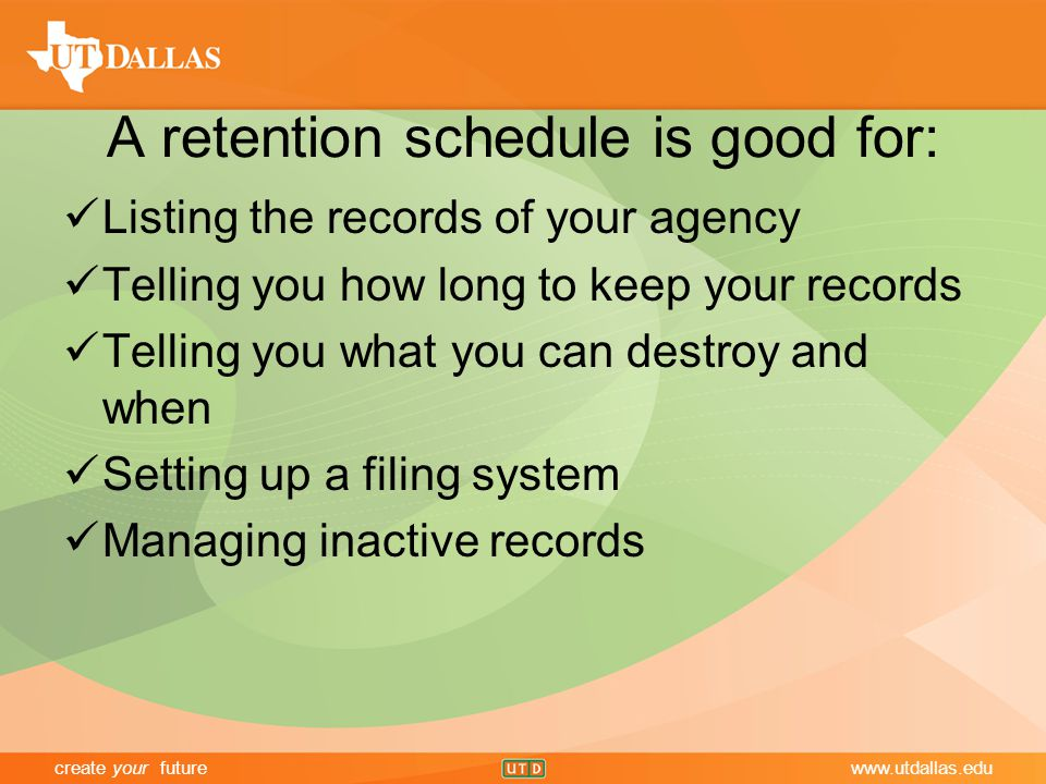 create your futurewww.utdallas.edu A retention schedule is good for: Listing the records of your agency Telling you how long to keep your records Telling you what you can destroy and when Setting up a filing system Managing inactive records