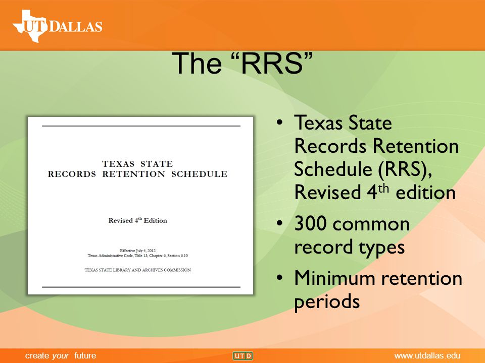 create your futurewww.utdallas.edu The RRS Texas State Records Retention Schedule (RRS), Revised 4 th edition 300 common record types Minimum retention periods