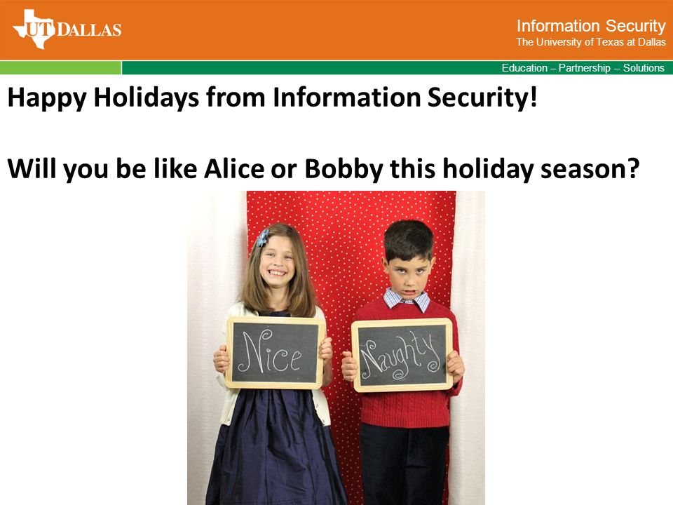Information Security The University of Texas at Dallas Education – Partnership – Solutions Happy Holidays from Information Security.