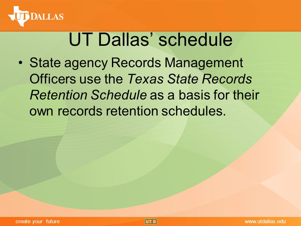 create your futurewww.utdallas.edu UT Dallas' schedule State agency Records Management Officers use the Texas State Records Retention Schedule as a basis for their own records retention schedules.