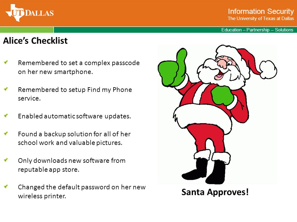 Information Security The University of Texas at Dallas Education – Partnership – Solutions Alice's Checklist Remembered to set a complex passcode on her new smartphone.