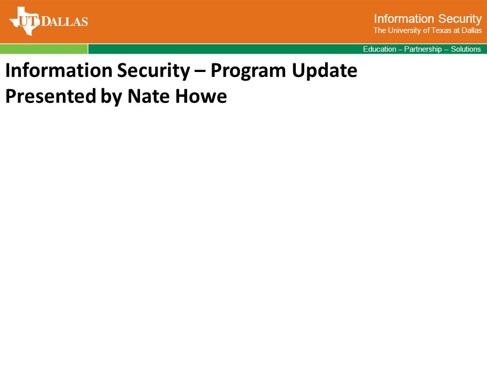Information Security The University of Texas at Dallas Education – Partnership – Solutions Information Security – Program Update Presented by Nate Howe