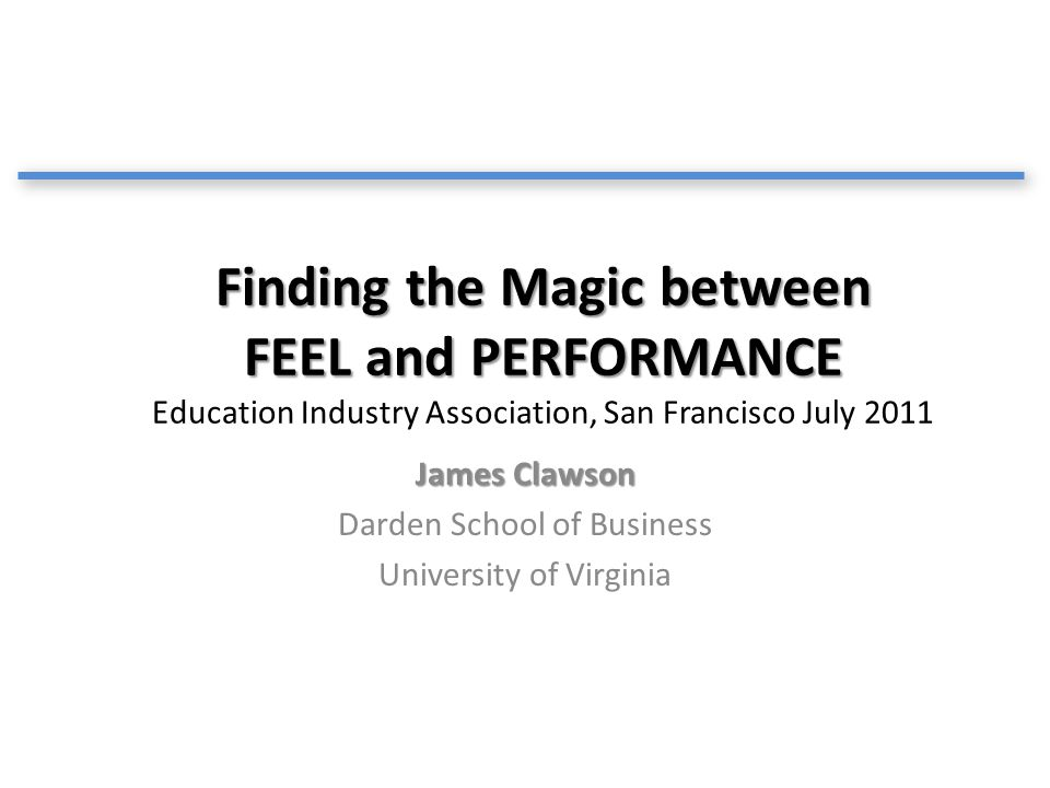 Finding the Magic between FEEL and PERFORMANCE Finding the Magic between FEEL and PERFORMANCE Education Industry Association, San Francisco July 2011 James Clawson Darden School of Business University of Virginia