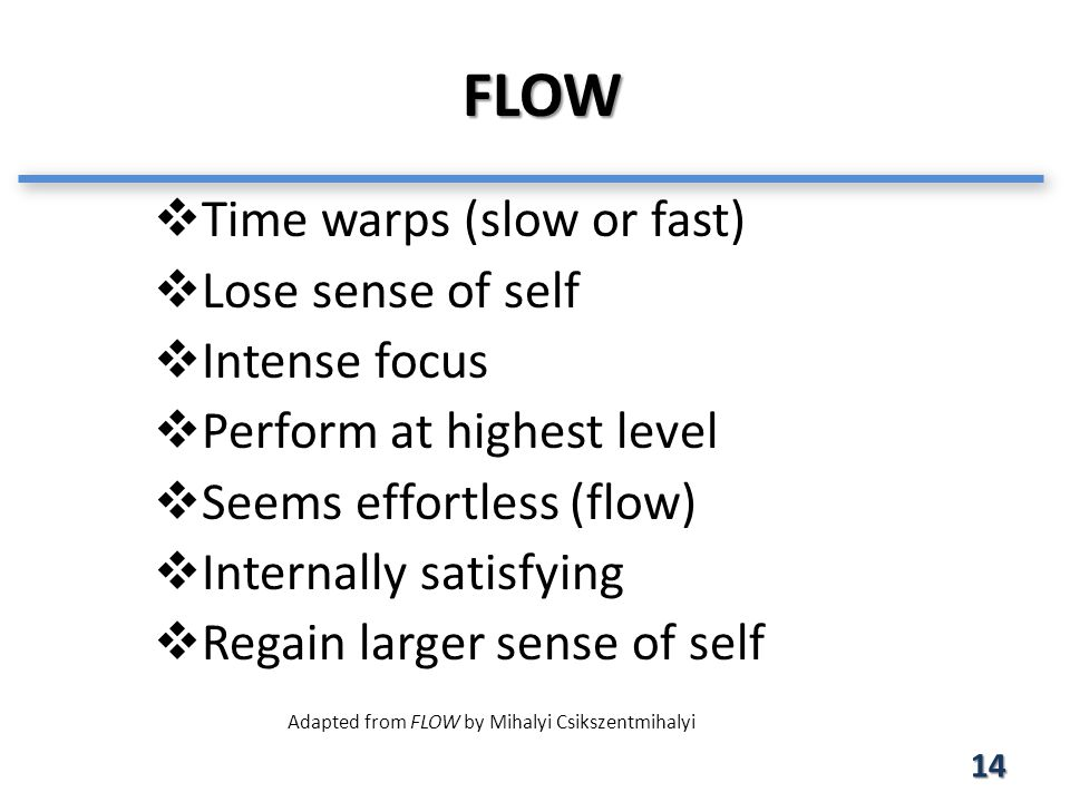 FLOW 14  Time warps (slow or fast)  Lose sense of self  Intense focus  Perform at highest level  Seems effortless (flow)  Internally satisfying  Regain larger sense of self Adapted from FLOW by Mihalyi Csikszentmihalyi