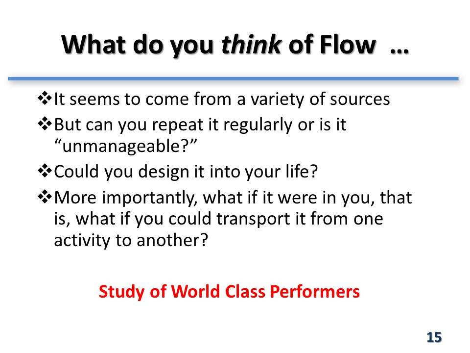 What do you think of Flow … 15  It seems to come from a variety of sources  But can you repeat it regularly or is it unmanageable  Could you design it into your life.
