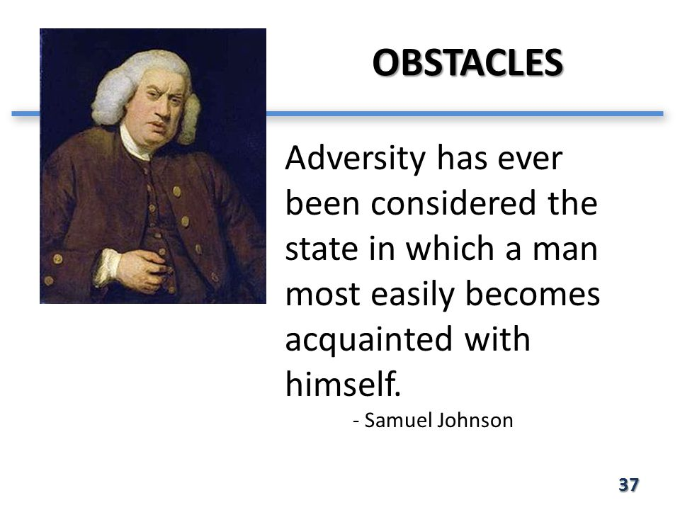 OBSTACLES 37 Adversity has ever been considered the state in which a man most easily becomes acquainted with himself.