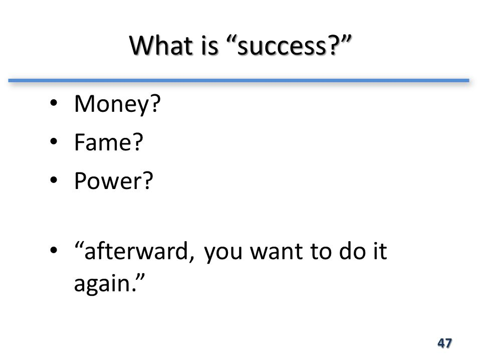 What is success 47 Money Fame Power afterward, you want to do it again.