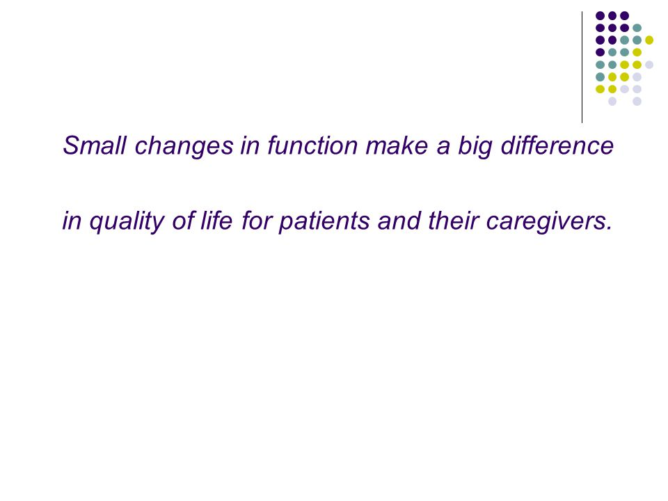 Small changes in function make a big difference in quality of life for patients and their caregivers.