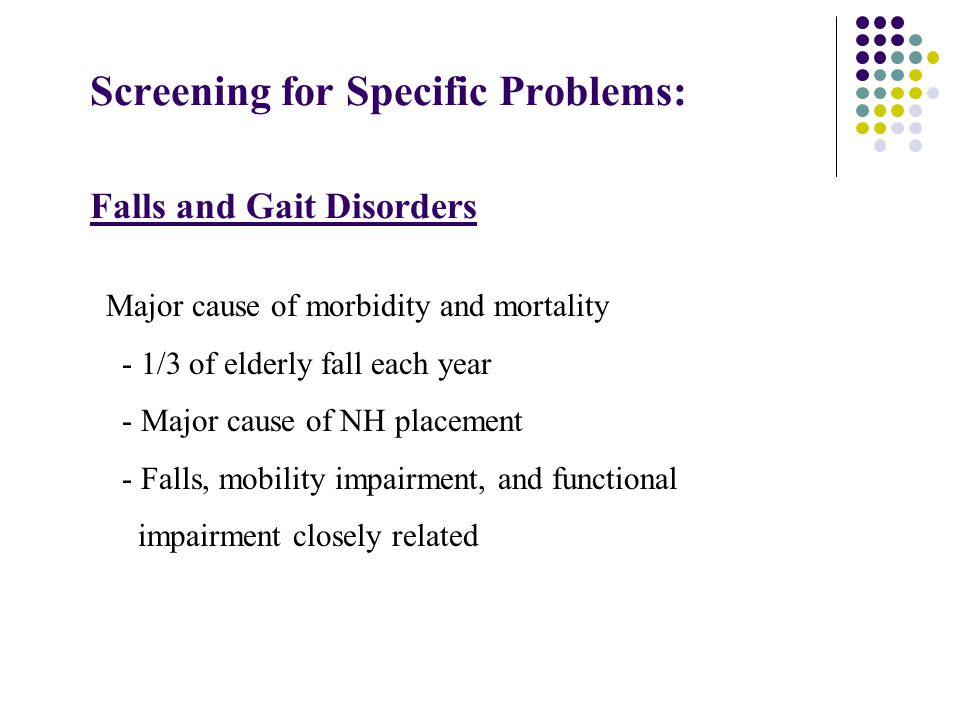 Screening for Specific Problems: Falls and Gait Disorders Major cause of morbidity and mortality - 1/3 of elderly fall each year - Major cause of NH placement - Falls, mobility impairment, and functional impairment closely related