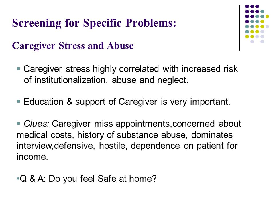 Screening for Specific Problems: Caregiver Stress and Abuse  Caregiver stress highly correlated with increased risk of institutionalization, abuse and neglect.