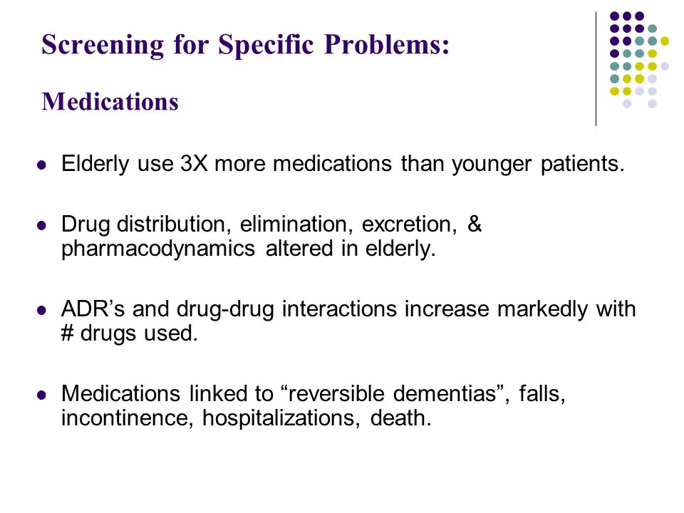 Screening for Specific Problems: Medications Elderly use 3X more medications than younger patients.