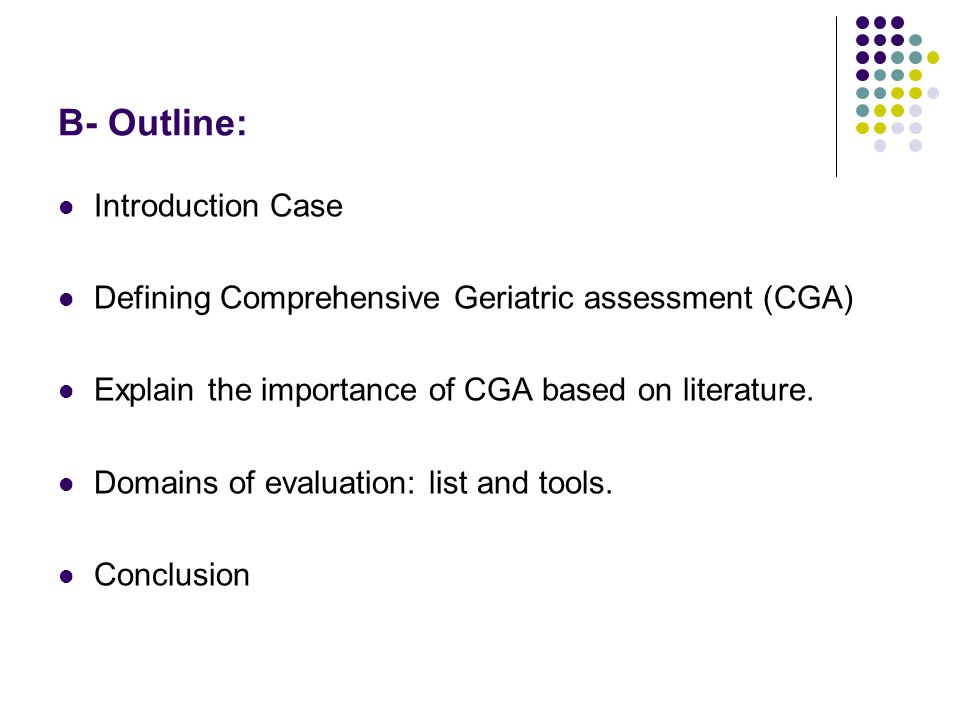 B- Outline: Introduction Case Defining Comprehensive Geriatric assessment (CGA) Explain the importance of CGA based on literature.
