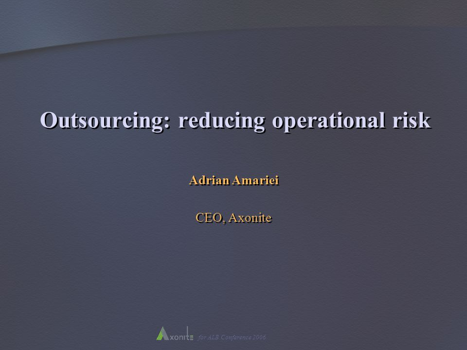 for ALB Conference 2006 Outsourcing: reducing operational risk Adrian Amariei CEO, Axonite Adrian Amariei CEO, Axonite