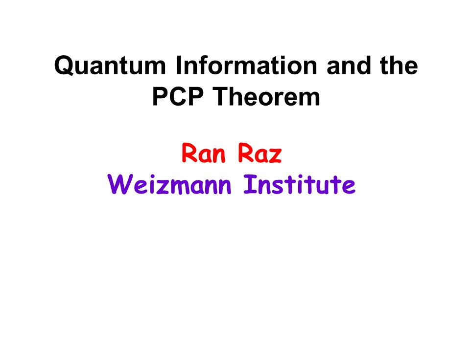 Quantum Information and the PCP Theorem Ran Raz Weizmann Institute