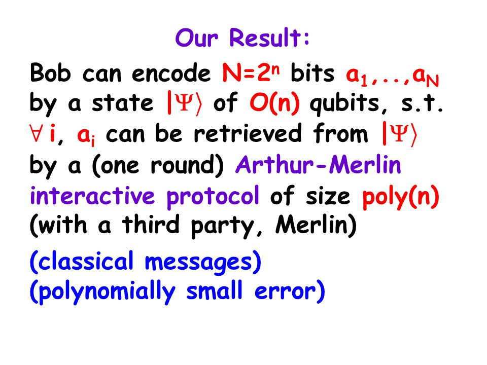 Our Result: Bob can encode N=2 n bits a 1,..,a N by a state |  i of O(n) qubits, s.t.