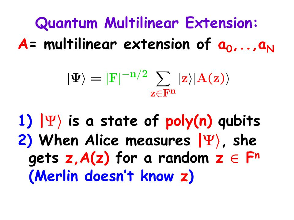 Quantum Multilinear Extension: A= multilinear extension of a 0,..,a N 1) |  i is a state of poly(n) qubits 2) When Alice measures |  i, she gets z,A(z) for a random z 2 F n (Merlin doesn't know z)