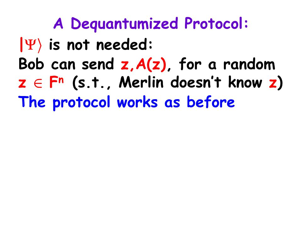 A Dequantumized Protocol: |  i is not needed: Bob can send z,A(z), for a random z 2 F n (s.t., Merlin doesn't know z) The protocol works as before