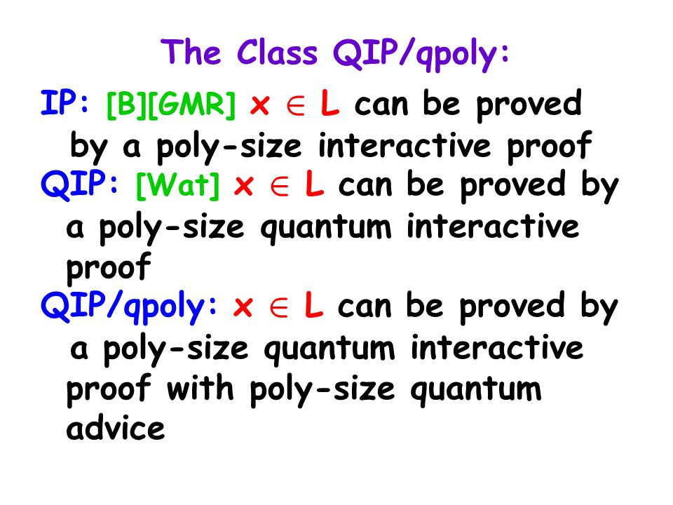 The Class QIP/qpoly: IP: [B][GMR] x 2 L can be proved by a poly-size interactive proof QIP: [Wat] x 2 L can be proved by a poly-size quantum interactive proof QIP/qpoly: x 2 L can be proved by a poly-size quantum interactive proof with poly-size quantum advice
