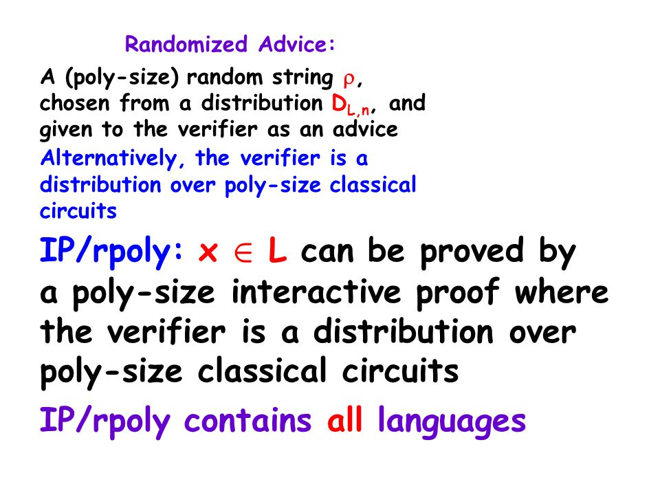 Randomized Advice: A (poly-size) random string , chosen from a distribution D L,n, and given to the verifier as an advice Alternatively, the verifier is a distribution over poly-size classical circuits IP/rpoly: x 2 L can be proved by a poly-size interactive proof where the verifier is a distribution over poly-size classical circuits IP/rpoly contains all languages