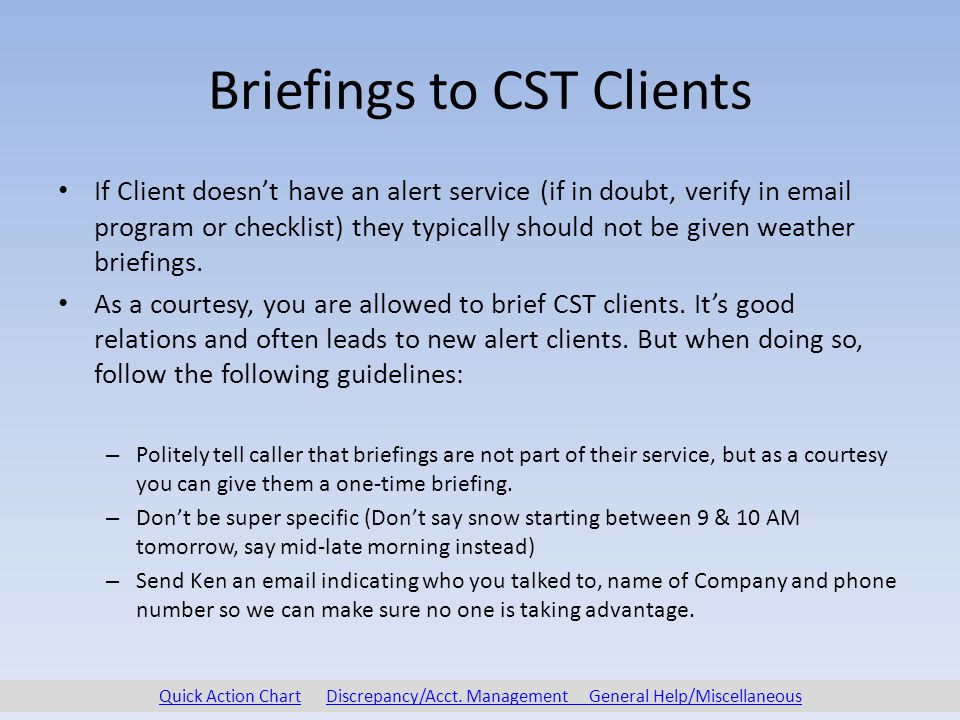 Briefings to CST Clients If Client doesn't have an alert service (if in doubt, verify in email program or checklist) they typically should not be given weather briefings.