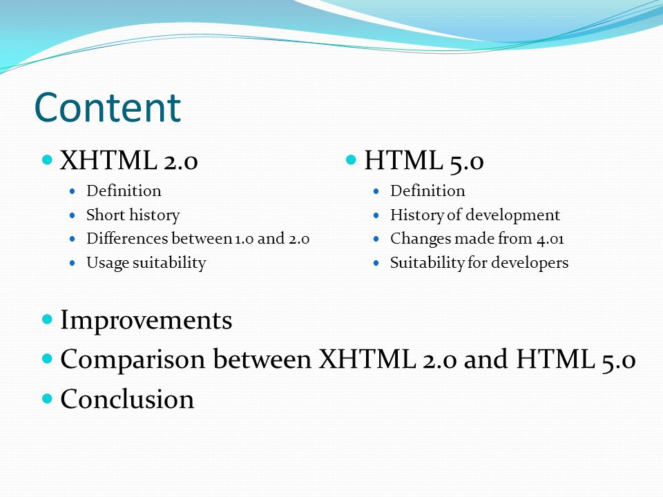 Content XHTML 2.0 Definition Short history Differences between 1.0 and 2.0 Usage suitability Improvements Comparison between XHTML 2.0 and HTML 5.0 Conclusion HTML 5.0 Definition History of development Changes made from 4.01 Suitability for developers