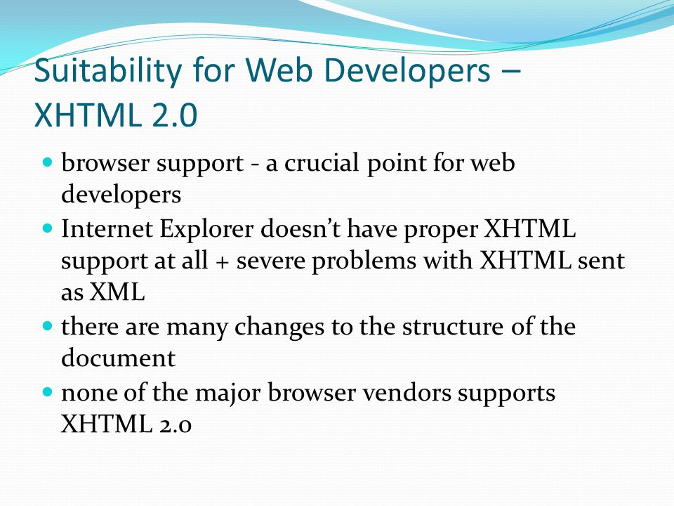Suitability for Web Developers – XHTML 2.0 browser support - a crucial point for web developers Internet Explorer doesn't have proper XHTML support at all + severe problems with XHTML sent as XML there are many changes to the structure of the document none of the major browser vendors supports XHTML 2.0