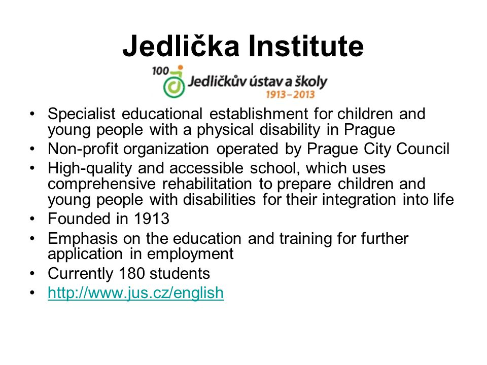 Jedlička Institute Specialist educational establishment for children and young people with a physical disability in Prague Non-profit organization operated by Prague City Council High-quality and accessible school, which uses comprehensive rehabilitation to prepare children and young people with disabilities for their integration into life Founded in 1913 Emphasis on the education and training for further application in employment Currently 180 students http://www.jus.cz/english
