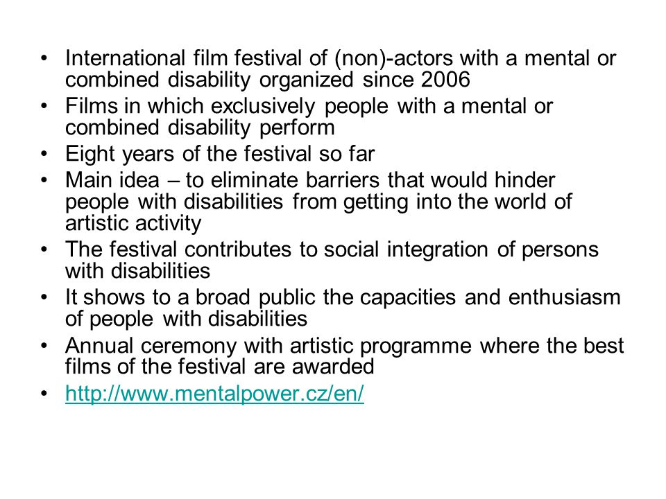 International film festival of (non)-actors with a mental or combined disability organized since 2006 Films in which exclusively people with a mental or combined disability perform Eight years of the festival so far Main idea – to eliminate barriers that would hinder people with disabilities from getting into the world of artistic activity The festival contributes to social integration of persons with disabilities It shows to a broad public the capacities and enthusiasm of people with disabilities Annual ceremony with artistic programme where the best films of the festival are awarded http://www.mentalpower.cz/en/