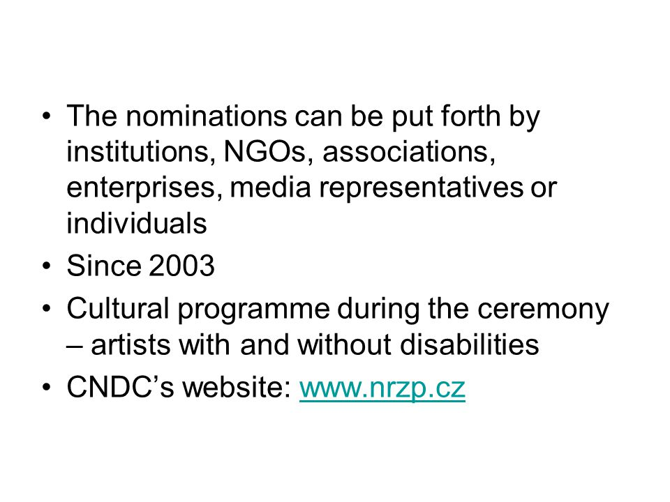 The nominations can be put forth by institutions, NGOs, associations, enterprises, media representatives or individuals Since 2003 Cultural programme during the ceremony – artists with and without disabilities CNDC's website: www.nrzp.czwww.nrzp.cz
