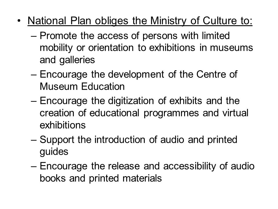 National Plan obliges the Ministry of Culture to: –Promote the access of persons with limited mobility or orientation to exhibitions in museums and galleries –Encourage the development of the Centre of Museum Education –Encourage the digitization of exhibits and the creation of educational programmes and virtual exhibitions –Support the introduction of audio and printed guides –Encourage the release and accessibility of audio books and printed materials