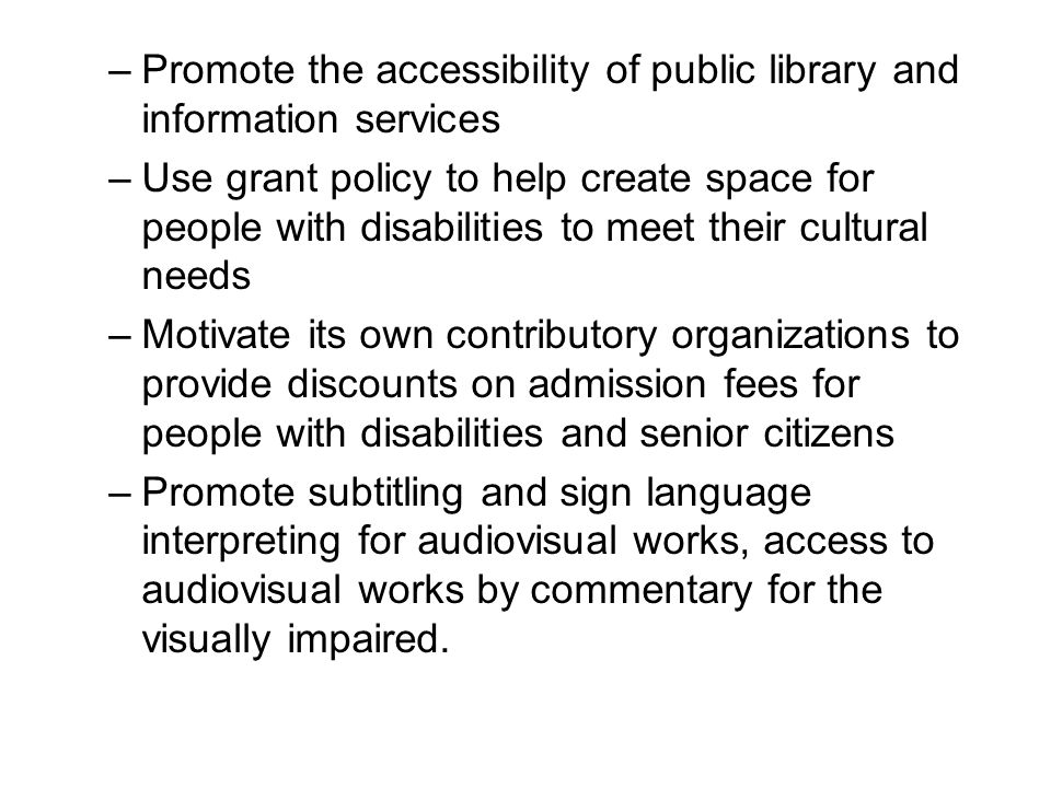 –Promote the accessibility of public library and information services –Use grant policy to help create space for people with disabilities to meet their cultural needs –Motivate its own contributory organizations to provide discounts on admission fees for people with disabilities and senior citizens –Promote subtitling and sign language interpreting for audiovisual works, access to audiovisual works by commentary for the visually impaired.
