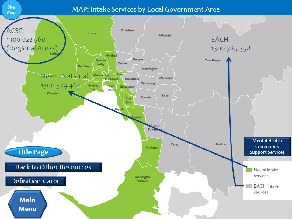 Neami National 1300 379 462 EACH 1300 785 358 ACSO 1300 022 760 (Regional Areas) MAP: Intake Services by Local Government Area Mental Health Community Support Services Back to Other Resources Title Page Main Menu Definition Carer Site Map