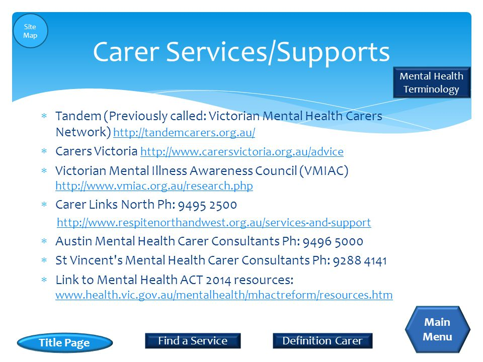  Tandem (Previously called: Victorian Mental Health Carers Network) http://tandemcarers.org.au/ http://tandemcarers.org.au/  Carers Victoria http://www.carersvictoria.org.au/advice http://www.carersvictoria.org.au/advice  Victorian Mental Illness Awareness Council (VMIAC) http://www.vmiac.org.au/research.php http://www.vmiac.org.au/research.php  Carer Links North Ph: 9495 2500 http://www.respitenorthandwest.org.au/services-and-support  Austin Mental Health Carer Consultants Ph: 9496 5000  St Vincent s Mental Health Carer Consultants Ph: 9288 4141  Link to Mental Health ACT 2014 resources: www.health.vic.gov.au/mentalhealth/mhactreform/resources.htm www.health.vic.gov.au/mentalhealth/mhactreform/resources.htm Carer Services/Supports Definition CarerFind a Service Title Page Main Menu Mental Health Terminology Site Map